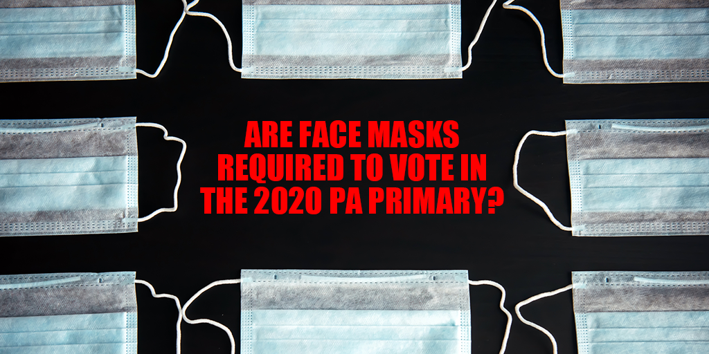 PA PRIMARY: Do You Need to Wear a Mask to Vote in the 2020 Pennsylvania Primary?